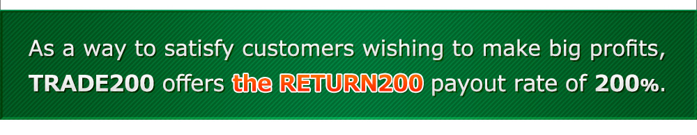 As a way to satisfy customers wishing to make big profits, TRADE200 offers the RETURN200 payout rate of 200%.