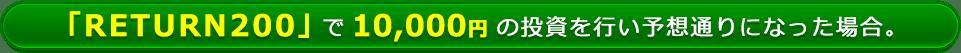「RETURN200(リターン200)」で10,000円の投資を行い予想通りになった場合。